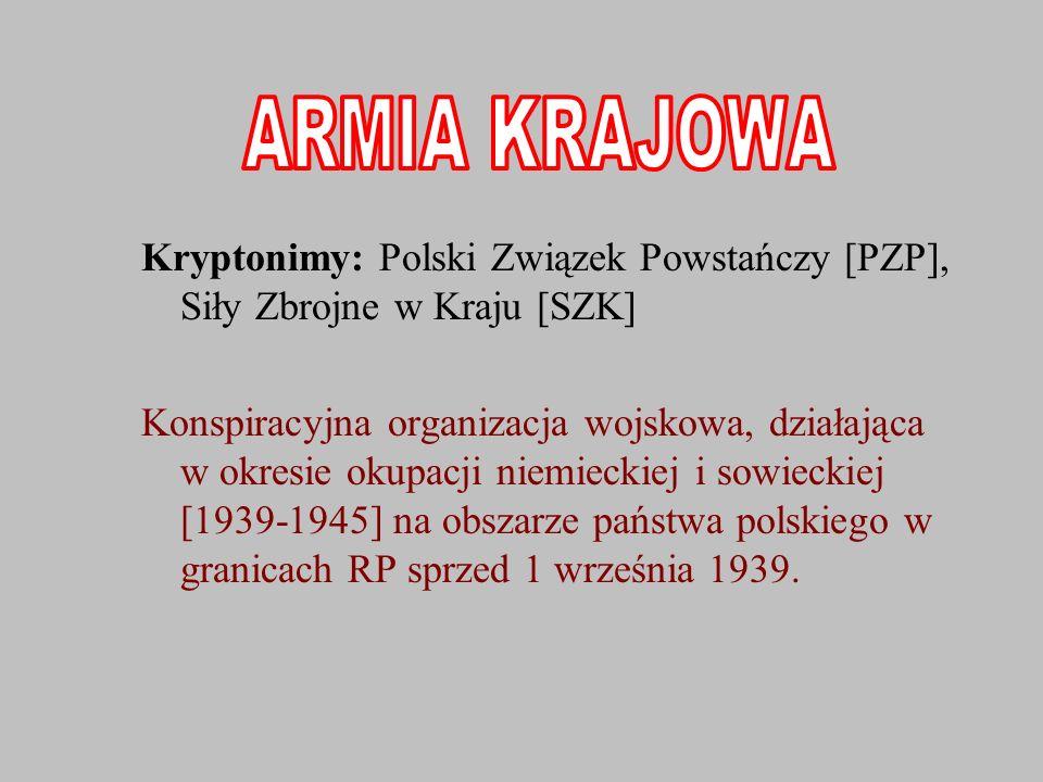 ARMIA KRAJOWA Kryptonimy: Polski Związek Powstańczy [PZP], Siły Zbrojne w Kraju [SZK]